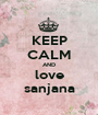 KEEP CALM AND love sanjana - Personalised Poster A1 size