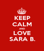 KEEP CALM AND LOVE SARA B. - Personalised Poster A1 size
