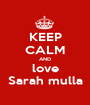 KEEP CALM AND love Sarah mulla - Personalised Poster A1 size