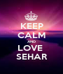 KEEP CALM AND LOVE  SEHAR - Personalised Poster A1 size