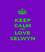 KEEP CALM AND LOVE SELWYN - Personalised Poster A1 size