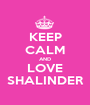 KEEP CALM AND LOVE SHALINDER - Personalised Poster A1 size