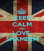 KEEP CALM AND LOVE  SHAMEEM - Personalised Poster A1 size