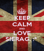 KEEP CALM AND LOVE SIERAG. :*  - Personalised Poster A1 size