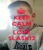 KEEP CALM AND LOVE SLASK12 - Personalised Poster A1 size