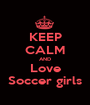 KEEP CALM AND Love Soccer girls - Personalised Poster A1 size