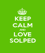 KEEP CALM AND LOVE SOLPED - Personalised Poster A1 size