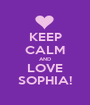 KEEP CALM AND LOVE SOPHIA! - Personalised Poster A1 size