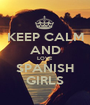 KEEP CALM AND LOVE SPANISH GIRLS - Personalised Poster A1 size