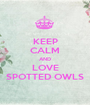 KEEP CALM AND LOVE SPOTTED OWLS - Personalised Poster A1 size