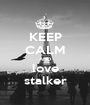 KEEP CALM AND love stalker - Personalised Poster A1 size