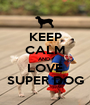 KEEP CALM AND  LOVE SUPER DOG - Personalised Poster A1 size