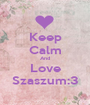 Keep Calm And Love Szaszum:3 - Personalised Poster A1 size