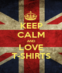KEEP CALM AND LOVE T-SHIRTS - Personalised Poster A1 size