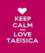 KEEP CALM AND LOVE TAEISICA - Personalised Poster A1 size