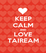 KEEP CALM AND LOVE TAIREAM - Personalised Poster A1 size