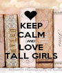 KEEP CALM AND LOVE TALL GIRLS - Personalised Poster A1 size