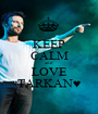 KEEP CALM and LOVE TARKAN♥ - Personalised Poster A1 size