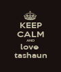 KEEP CALM AND love  tashaun - Personalised Poster A1 size