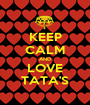 KEEP CALM AND LOVE TATA'S - Personalised Poster A1 size