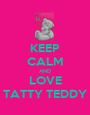 KEEP CALM AND LOVE TATTY TEDDY - Personalised Poster A1 size
