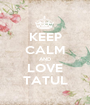 KEEP CALM AND LOVE TATUL - Personalised Poster A1 size