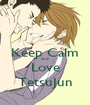 Keep Calm and Love TetsuJun - Personalised Poster A1 size