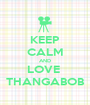 KEEP CALM AND LOVE  THANGABOB - Personalised Poster A1 size