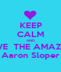 KEEP CALM AND LOVE  THE AMAZING Aaron Sloper - Personalised Poster A1 size