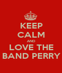KEEP CALM AND LOVE THE BAND PERRY - Personalised Poster A1 size
