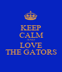 KEEP CALM AND LOVE THE GATORS - Personalised Poster A1 size