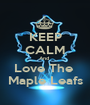 KEEP CALM And  Love The  Maple Leafs - Personalised Poster A1 size