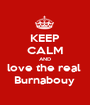 KEEP CALM AND love the real  Burnabouy  - Personalised Poster A1 size