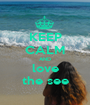 KEEP CALM AND love the see - Personalised Poster A1 size