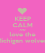 KEEP CALM AND love the the Michigan wolverines  - Personalised Poster A1 size