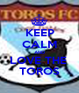 KEEP CALM AND LOVE THE  TOROS - Personalised Poster A1 size