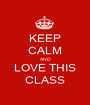 KEEP CALM AND LOVE THIS CLASS - Personalised Poster A1 size
