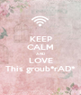 KEEP CALM AND LOVE This groub*rAD* - Personalised Poster A1 size
