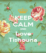 KEEP CALM AND Love Tishouna - Personalised Poster A1 size