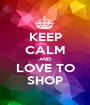 KEEP CALM AND LOVE TO SHOP - Personalised Poster A1 size