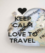 KEEP CALM AND LOVE TO TRAVEL - Personalised Poster A1 size