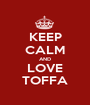 KEEP CALM AND LOVE TOFFA - Personalised Poster A1 size