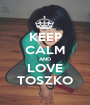 KEEP CALM AND LOVE TOSZKO - Personalised Poster A1 size