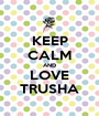 KEEP CALM AND LOVE TRUSHA - Personalised Poster A1 size