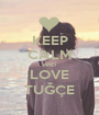 KEEP CALM AND LOVE TUĞÇE - Personalised Poster A1 size