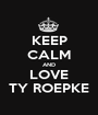 KEEP CALM AND LOVE TY ROEPKE - Personalised Poster A1 size