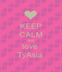 KEEP CALM AND love  TyAsia  - Personalised Poster A1 size