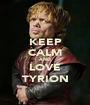 KEEP CALM AND LOVE TYRION - Personalised Poster A1 size