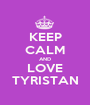 KEEP CALM AND LOVE TYRISTAN - Personalised Poster A1 size