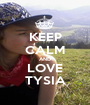 KEEP CALM AND LOVE TYSIA - Personalised Poster A1 size